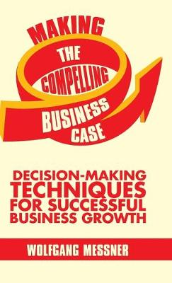 Making the Compelling Business Case: Decision-Making Techniques for Successful Business Growth (Hardback)