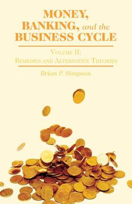 Money, Banking, and the Business Cycle: Money, Banking, and the Business Cycle Remedies and Alternative Theories Volume II (Hardback)