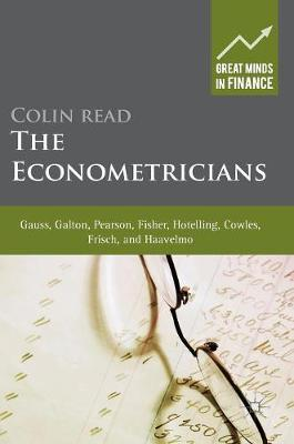 The Econometricians: Gauss, Galton, Pearson, Fisher, Hotelling, Cowles, Frisch and Haavelmo - Great Minds in Finance (Hardback)