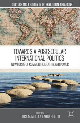 Towards a Postsecular International Politics: New Forms of Community, Identity, and Power - Culture and Religion in International Relations (Hardback)