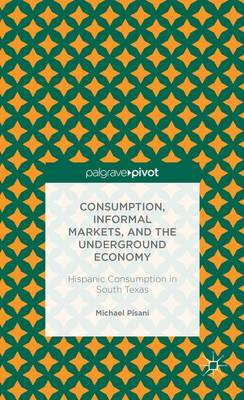Consumption, Informal Markets, and the Underground Economy: Hispanic Consumption in South Texas (Hardback)
