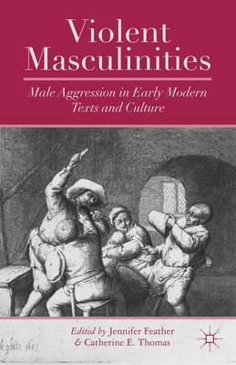 Violent Masculinities: Male Aggression in Early Modern Texts and Culture (Hardback)