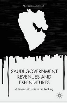 Saudi Government Revenues and Expenditures: A Financial Crisis in the Making (Hardback)