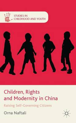Children, Rights and Modernity in China: Raising Self-Governing Citizens - Studies in Childhood and Youth (Hardback)