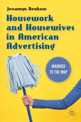 Housework and Housewives in American Advertising: Married to the Mop (Paperback)