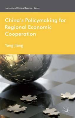 China's Policymaking for Regional Economic Cooperation - International Political Economy Series (Hardback)