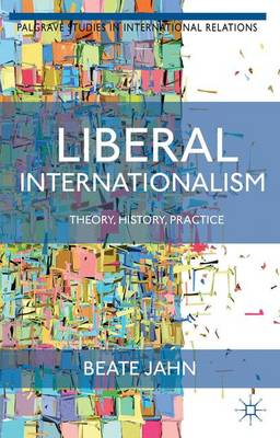 Liberal Internationalism: Theory, History, Practice - Palgrave Studies in International Relations (Hardback)