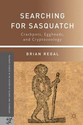 Searching for Sasquatch: Crackpots, Eggheads, and Cryptozoology - Palgrave Studies in the History of Science and Technology (Paperback)