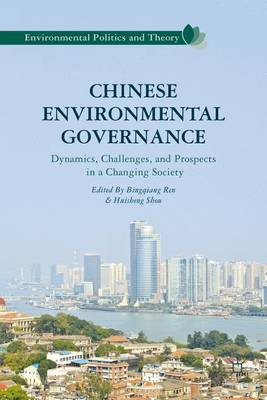 Chinese Environmental Governance: Dynamics, Challenges, and Prospects in a Changing Society - Environmental Politics and Theory (Hardback)