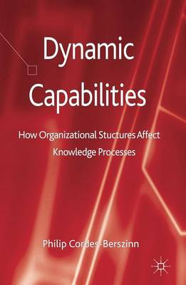 Dynamic Capabilities: How Organisational Structures Affect Knowledge Processes (Hardback)