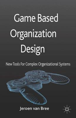 Game Based Organization Design: New tools for complex organizational systems (Hardback)