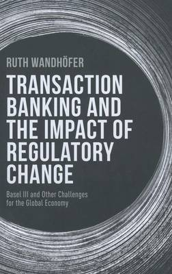 Transaction Banking and the Impact of Regulatory Change: Basel III and Other Challenges for the Global Economy (Hardback)