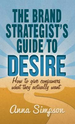 The Brand Strategist's Guide to Desire: How to give consumers what they actually want (Hardback)