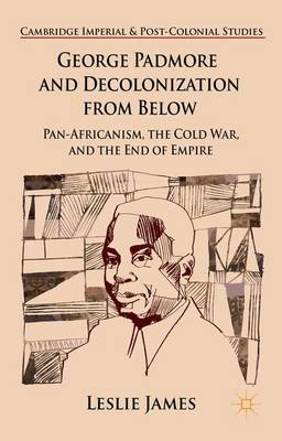 George Padmore and Decolonization from Below: Pan-Africanism, the Cold War, and the End of Empire - Cambridge Imperial and Post-Colonial Studies Series (Hardback)