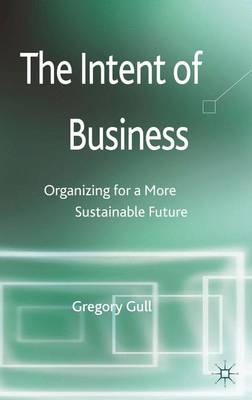 The Intent of Business: Organizing for a More Sustainable Future (Hardback)
