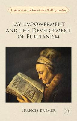 Lay Empowerment and the Development of Puritanism - Christianities in the Trans-Atlantic World (Hardback)