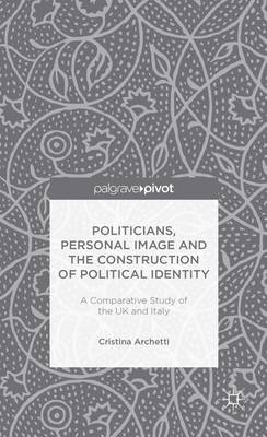 Politicians, Personal Image and the Construction of Political Identity: A Comparative Study of the UK and Italy (Hardback)