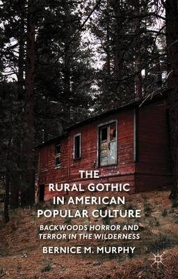 The Rural Gothic in American Popular Culture: Backwoods Horror and Terror in the Wilderness (Hardback)