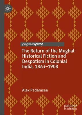The Return of the Mughal: Historical Fiction and Despotism in Colonial India, 1863-1908 (Hardback)