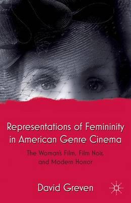 Representations of Femininity in American Genre Cinema: The Woman's Film, Film Noir, and Modern Horror (Paperback)
