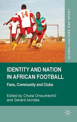 Identity and Nation in African Football: Fans, Community and Clubs - Global Culture and Sport Series (Hardback)