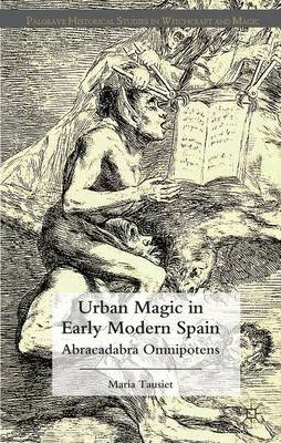 Urban Magic in Early Modern Spain: Abracadabra Omnipotens - Palgrave Historical Studies in Witchcraft and Magic (Hardback)