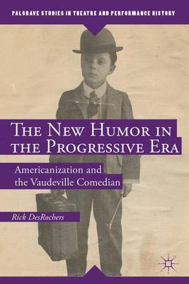 The New Humor in the Progressive Era: Americanization and the Vaudeville Comedian - Palgrave Studies in Theatre and Performance History (Hardback)