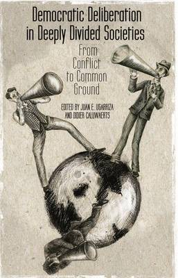 Democratic Deliberation in Deeply Divided Societies:: From Conflict to Common Ground (Hardback)