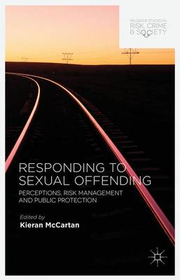 Responding to Sexual Offending: Perceptions, Risk Management and Public Protection - Palgrave Studies in Risk, Crime and Society (Hardback)