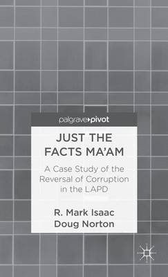 Just the Facts Ma'am: A Case Study of the Reversal of Corruption in the LAPD (Hardback)