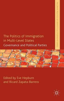 The Politics of Immigration in Multi-Level States: Governance and Political Parties - Palgrave Politics of Identity and Citizenship Series (Hardback)