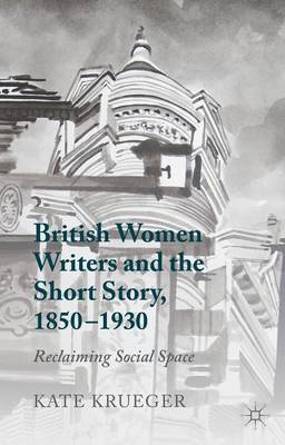 British Women Writers and the Short Story, 1850-1930: Reclaiming Social Space (Hardback)