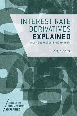 Interest Rate Derivatives Explained: Volume 1: Products and Markets - Financial Engineering Explained (Hardback)