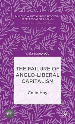 The Failure of Anglo-liberal Capitalism - Building a Sustainable Political Economy: SPERI Research & Policy (Hardback)
