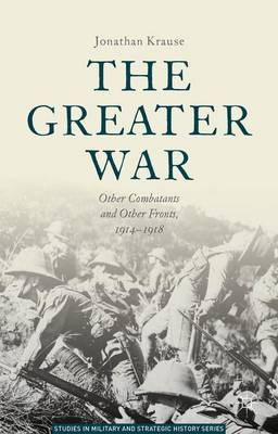 The Greater War: Other Combatants and Other Fronts, 1914-1918 - Studies in Military and Strategic History (Hardback)