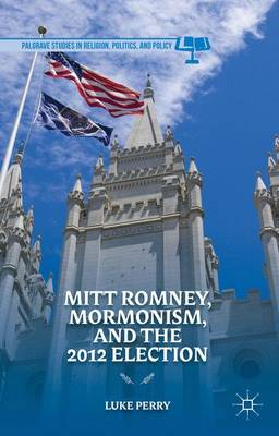 Mitt Romney, Mormonism, and the 2012 Election - Palgrave Studies in Religion, Politics, and Policy (Hardback)