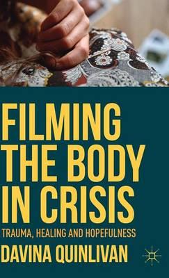 Filming the Body in Crisis: Trauma, Healing and Hopefulness (Hardback)