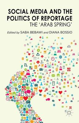 Social Media and the Politics of Reportage: The 'Arab Spring' (Hardback)
