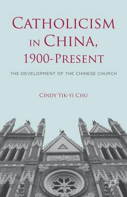 Catholicism in China, 1900-Present: The Development of the Chinese Church (Hardback)