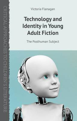 Technology and Identity in Young Adult Fiction: The Posthuman Subject - Critical Approaches to Children's Literature (Hardback)