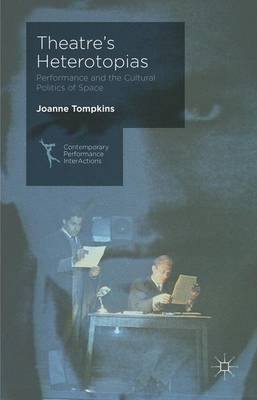 Theatre's Heterotopias: Performance and the Cultural Politics of Space - Contemporary Performance InterActions (Hardback)