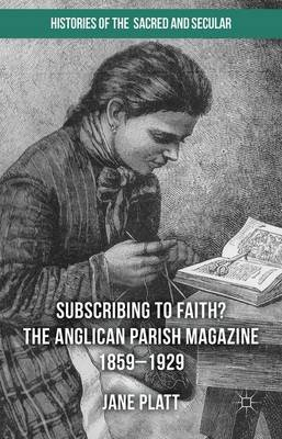 Suscribing to Faith? The Anglican Parish Magazine 1859-1929 - Histories of the Sacred and Secular, 1700-2000 (Hardback)