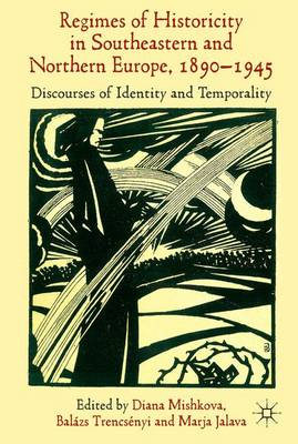 'Regimes of Historicity' in Southeastern and Northern Europe, 1890-1945: Discourses of Identity and Temporality (Hardback)