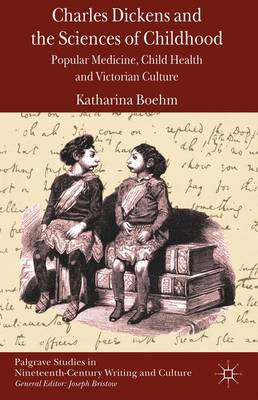 Charles Dickens and the Sciences of Childhood: Popular Medicine, Child Health and Victorian Culture - Palgrave Studies in Nineteenth-Century Writing and Culture (Hardback)