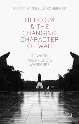Heroism and the Changing Character of War: Toward Post-Heroic Warfare? (Hardback)