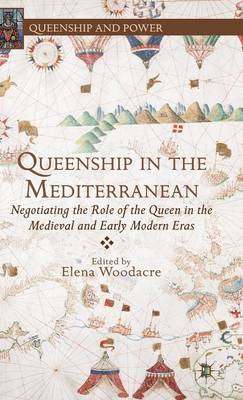 Queenship in the Mediterranean: Negotiating the Role of the Queen in the Medieval and Early Modern Eras - Queenship and Power (Hardback)