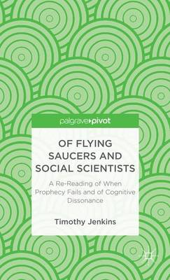 Of Flying Saucers and Social Scientists: A Re-Reading of When Prophecy Fails and of Cognitive Dissonance (Hardback)