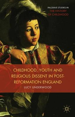Childhood, Youth, and Religious Dissent in Post-Reformation England - Palgrave Studies in the History of Childhood (Hardback)