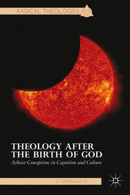 Theology after the Birth of God: Atheist Conceptions in Cognition and Culture - Radical Theologies and Philosophies (Hardback)