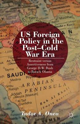 US Foreign Policy in the Post-Cold War Era: Restraint versus Assertiveness From George H. W. Bush To Barack Obama (Hardback)